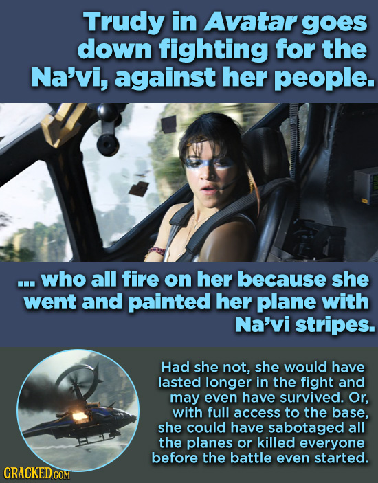 Trudy in Avatar goes down fighting for the Na'vi, against her people. ...who all fire on her because she went and painted her plane with Na'vi stripes