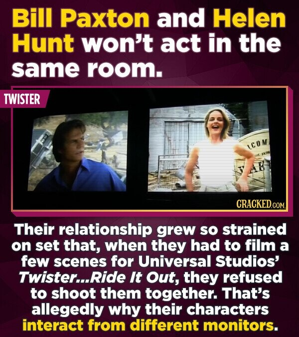 Bill Paxton and Helen Hunt won't act in the same room. TWISTER LCOM CRACKEDCON Their relationship grew sO strained on set that, when they had to film