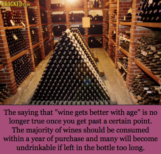 CRACKED COM The saying that wine gets better with age is no longer true once you get past a certain point. The majority of wines should be consumed