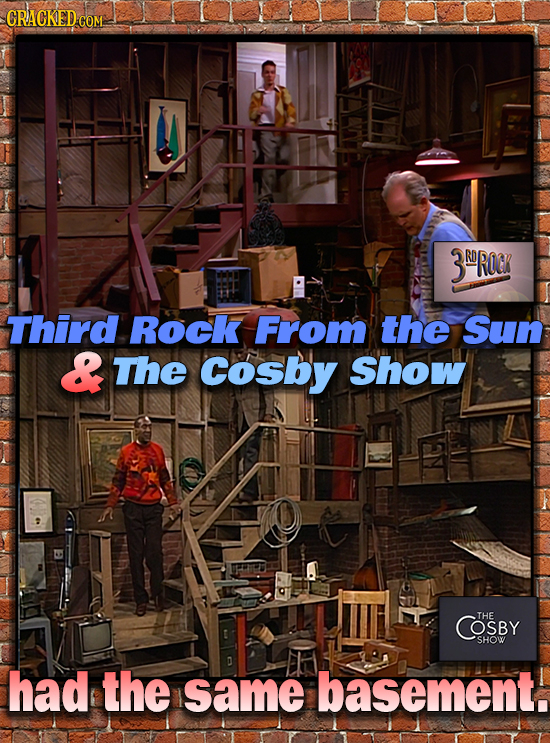 CRACKED CO COM 3ROROC Third Rock From the Sun & The Cosby Show COSBY THE SHOW had the same basement.
