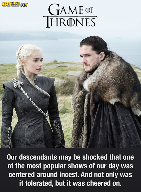 CRACKEDOON GAME OF THRONES Our descendants may be shocked that one of the most popular shows of our day was centered around incest. And not only was i