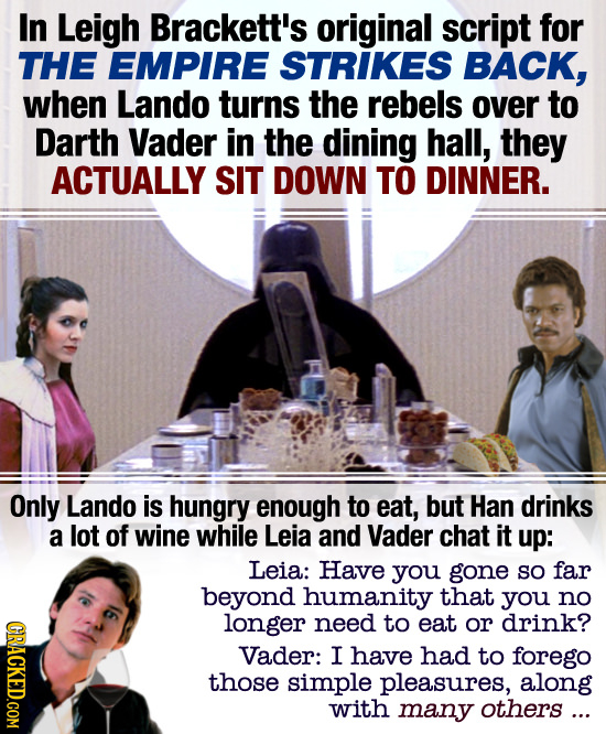 In Leigh Brackett's original script for THE EMPIRE STRIKES BACK, when Lando turns the rebels over to Darth Vader in the dining hall, they ACTUALLY SIT