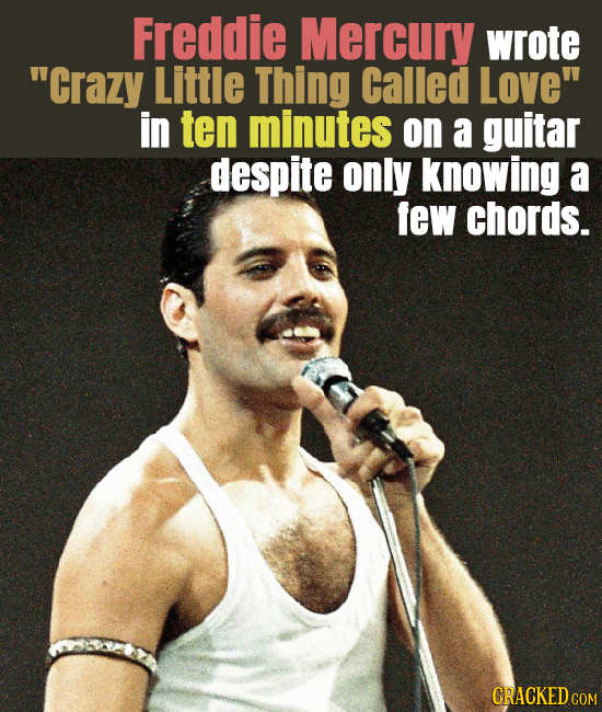 Freddie Mercury wrote Crazy Little Thing Called Love in ten minutes on a guitar despite only knowing a few chords. CRACKED