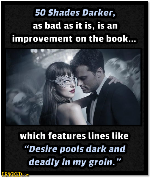 50 Shades Darker, as bad as it is, is an improvement on the book... which features lines like Desire pools dark and deadly in my groin. LCRACKED COM