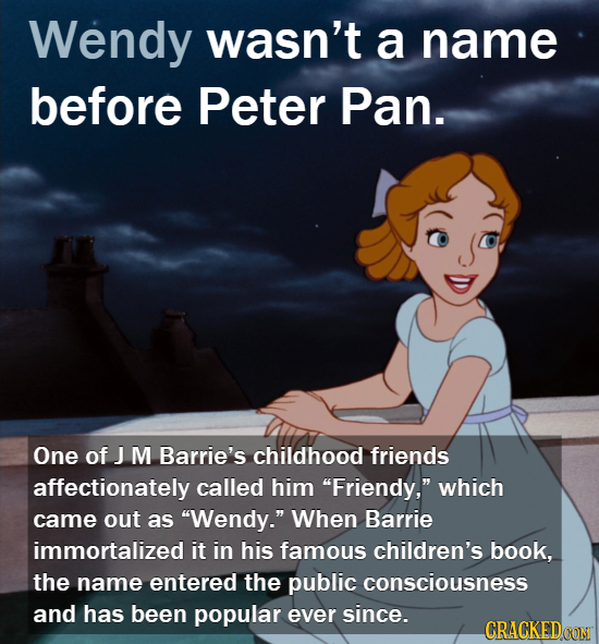 Wendy wasn't a name before Peter Pan. One of J M Barrie's childhood friends affectionately called him Friendy, which came out as Wendy. When Barri