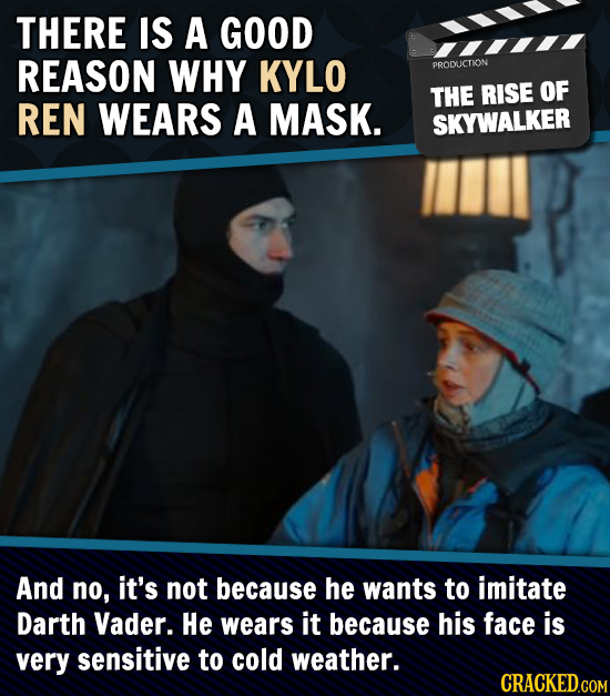 THERE IS A GOOD REASON WHY KYLO PRODUCTION THE RISE OF REN WEARS A MASK. SKYWALKER And no, it's not because he wants to imitate Darth Vader. He wears