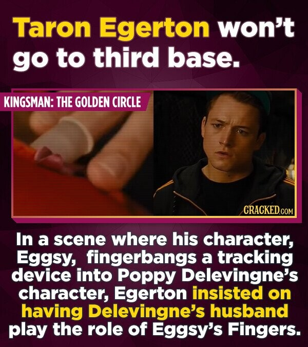 Taron Egerton won't go to third base. KINGSMAN: THE GOLDEN CIRCLE CRACKEDCON In a scene where his character, Eggsy, fingerbangs a tracking device into