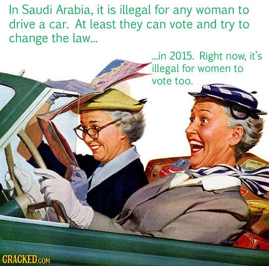In Saudi Arabia, it is illegal for any woman to drive a car. At Least they can vote and try to change the law... ...in 2015. Right now, it's illegal f