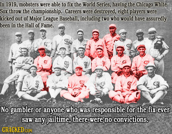 In 1919, mobsters were able to fix the World Series, having the Chicago White Sox throw the championship. Careers were destroyed, eight players were k