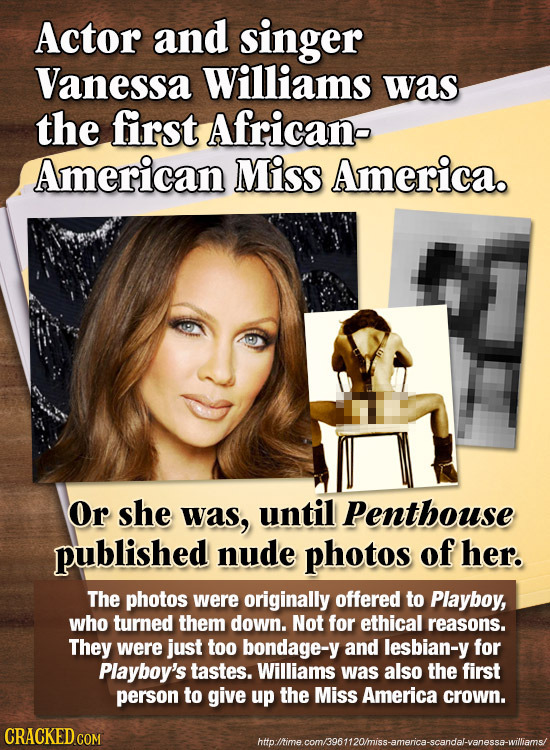 Actor and singer Vanessa Williams was the first African- American Miss America. Or she was, until Penthouse published nude photos of her. The photos w