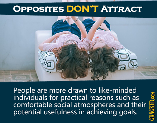 OPPOSITES DON'T ATTRACT People are more drawn to like-minded individuals for practical reasons such as comfortable social atmospheres and their potent