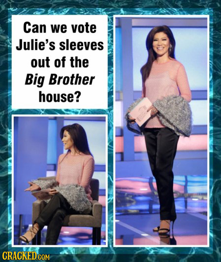 Can we vote Julie's sleeves out of the Big Brother house? CRACKED COM