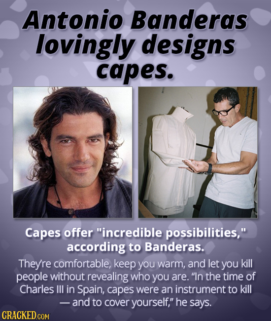 Antonio Banderas lovingly designs capes. Capes offer incredible possibilities, according to Banderas. They're comfortable, keep you warm, and let yo