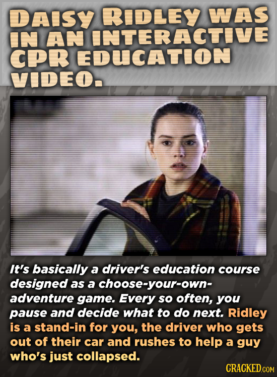 DAISY RIDLEY WAS IN AN INTERACTIVE CPR EDUCATION VIDEO. It's basically a driver's education course designed as a achoose-your-own- adventure game. Eve