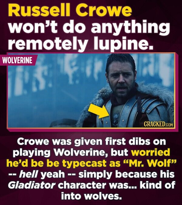 Russell Crowe won't do anything remotely lupine. WOLVERINE Crowe was given first dibs on playing Wolverine, but worried he'd be be typecast as Mr. Wo