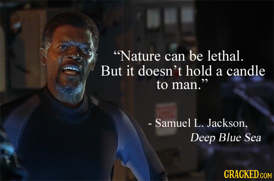 Nature can be lethal. But it doesn't hold a candle to man. - Samuel L. Jackson, Deep Blue Sea
