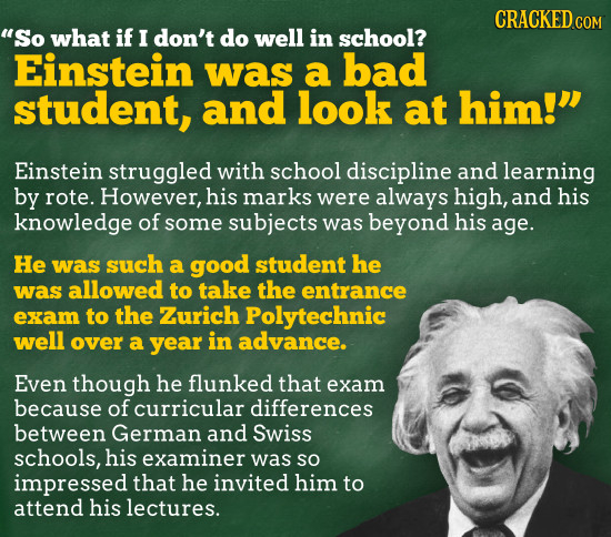 CRACKED COM So what if I don't do well in school? Einstein was a bad student, and look at him! Einstein struggled with school discipline and learnin