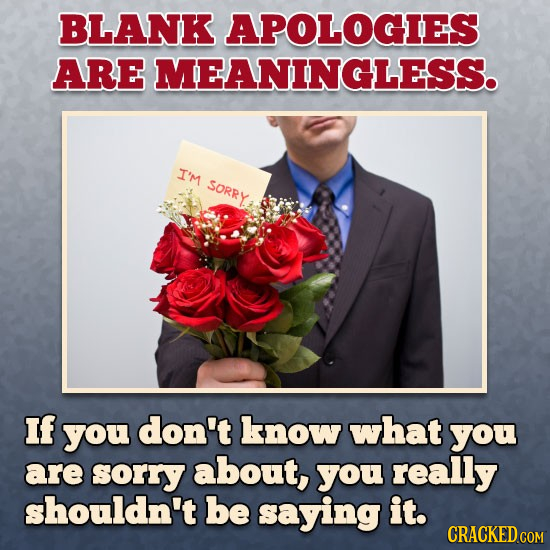BLANK APOLOGIES ARE MEANINGLESS. I'M Sorry If you don't know what you are sorry about, you really shouldn't be saying it. CRACKED COM