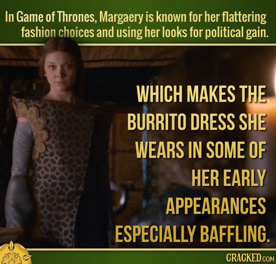 In Game of Thrones, Margaery is known for her flattering fashion choices and using her looks for political gain. WHICH MAKES THE BURRITO DRESS SHE WEA