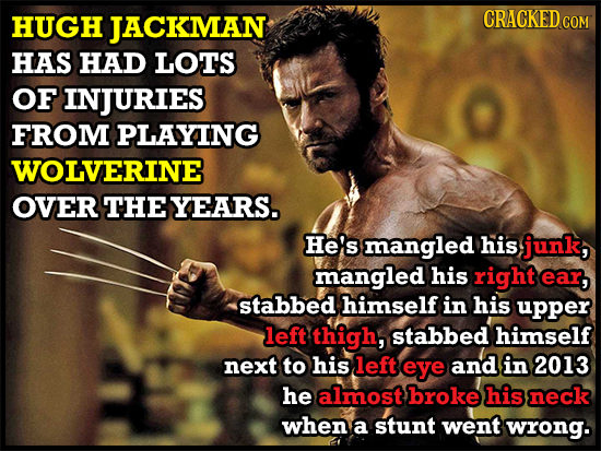 HUGH JACKMAN CRACKED co HAS HAD LOTS OF INJURIES FROM PLAYING WOLVERINE OVER THEYEARS. He's mangled his junk, mangled his right ear, stabbed himself i