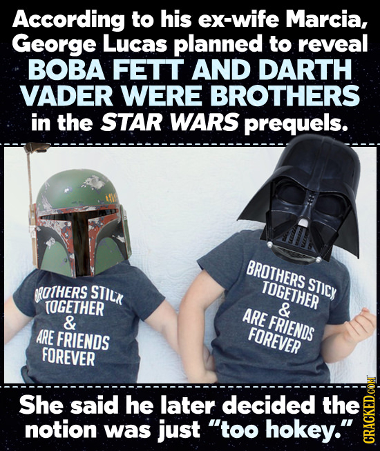 According to his ex-wife Marcia, George Lucas planned to reveal BOBA FETT AND DARTH VADER WERE BROTHERS in the STAR WARS prequels. BROTHERS STICy ROTH