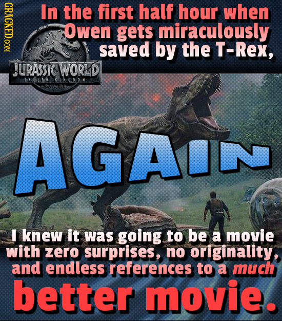 CRACKED.COM In the first half hour when Owen gets miraculously saved by the T-Rex, ASC WORLD HABLEI KDOK AGAIN I knew it was going to be a movie with