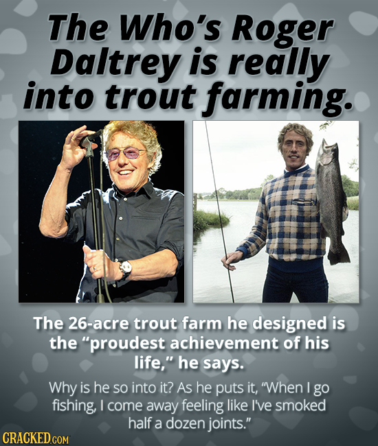 The Who's Roger Daltrey is really into trout farming. The 26-acre trout farm he designed is the proudest achievement of his life, he says. Why is he