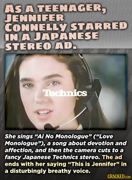 AS A TEENAGER, JENNIFER CONNELLY STARRED IN A JAPANESE STEREO AD. Technics She sings AI No Monologue (Love Monologue), a song about devotion and a