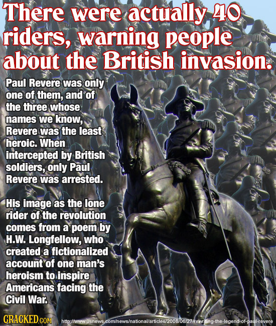 There were actually 40 riders, warning people about the British invasion. Paul Revere was only one of them, and Of the three whose names we know, Reve