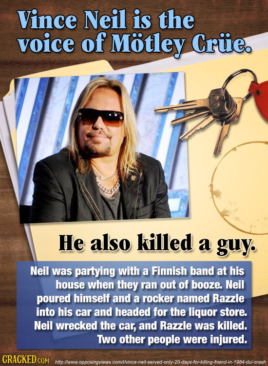 Vince Neil is the voice of Motley Cruie. He also killed a guy. Neil was partying with a Finnish band at his house when they ran out of booze. Neil pou
