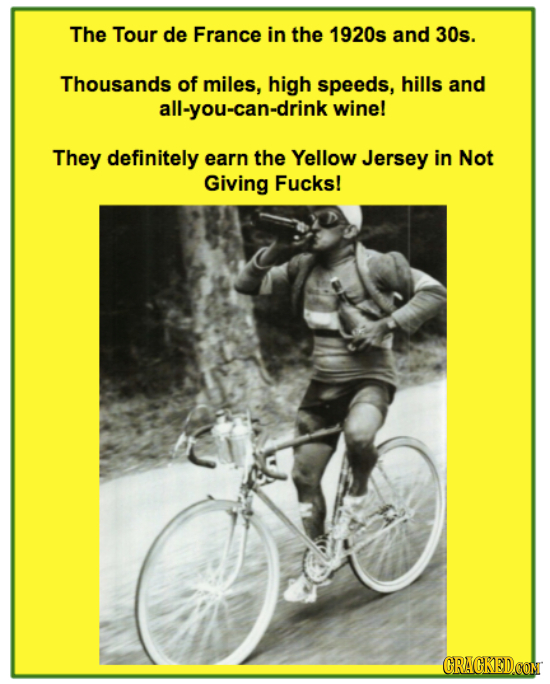 The Tour de France in the 1920s and 30s. Thousands of miles, high speeds, hills and all-you-can-drink wine! They definitely earn the Yellow Jersey in
