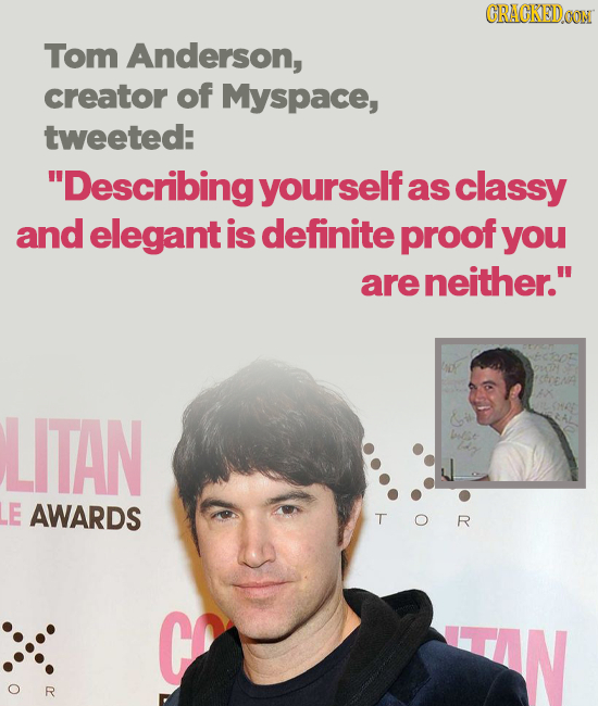 CRACKEDOON Tom Anderson, creator of Myspace, tweeted: Describingyourselfa as classy and elegant is definite proof you are neither. LITAN libe E AWAR