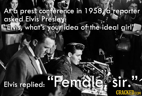 At a press conference in 1958 a reporter asked Elvis Presley: Elvis, what's youn idea of the ideal girl' Female, sir. Elvis replied: CRACKED COM