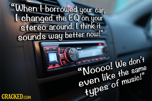 When borrowed your car, U changed the EQ on your stereo around. think it now! sounds way better We don't Nooool the same like of music! even types