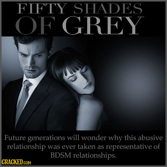 FIFTY SHADES OF GREY Future generations will wonder why this abusive relationship was ever taken as representative of BDSM relationships.