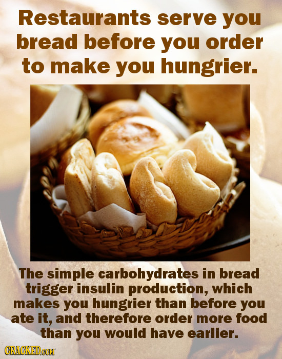 Restaurants serve you bread before you order to make you hungrier. The simple carbohydrates in bread trigger insulin production, which makes you hungr