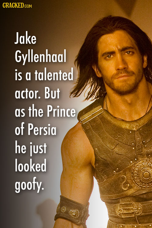 CRACKEDco COM Jake Gyllenhaal is talented a actor. But as the Prince of Persia he just looked goofy.
