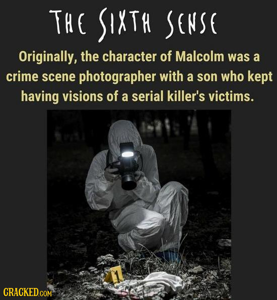 THE SIXTH SENSE Originally, the character of Malcolm was a crime scene photographer with a son who kept having visions of a serial killer's victims.