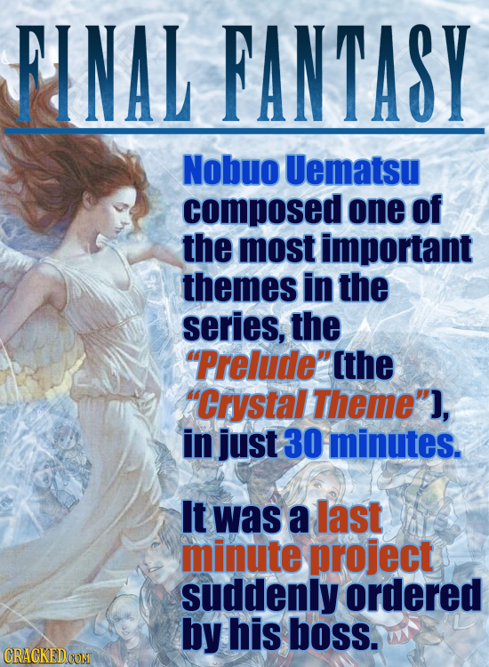 FINAL FANTASY Nobuo Uematsu composed one of the most important themes in the series, the Prelude the Crystal Theme], in just 30 minutes. It was a