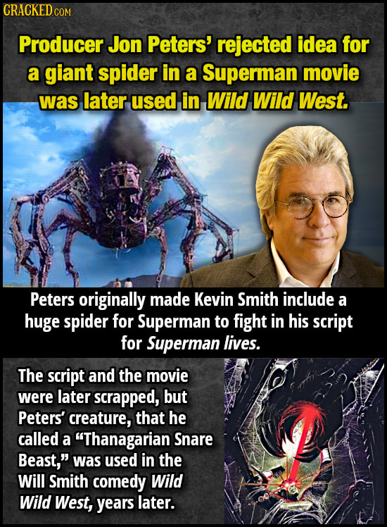CRACKED CO COM Producer Jon Peters' rejected idea for a giant spider in a Superman movie was later used in Wild Wild West. Peters originally made Kevi