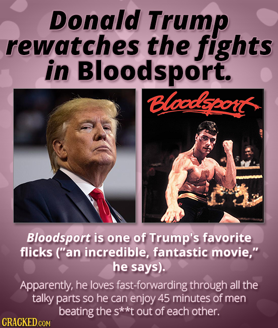 Donald Trump rewatches the fights in Bloodsport. Bloodson Bloodsport is one of Trump's favorite flicks ('an incredible, fantastic movie, he says). A