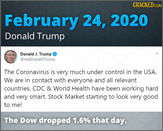 CRACKED COM February 24, 2020 Donald Trump Donald J. Trump @realDonaldTrump The Coronavirus is very much under control in the USA. We are in contact w