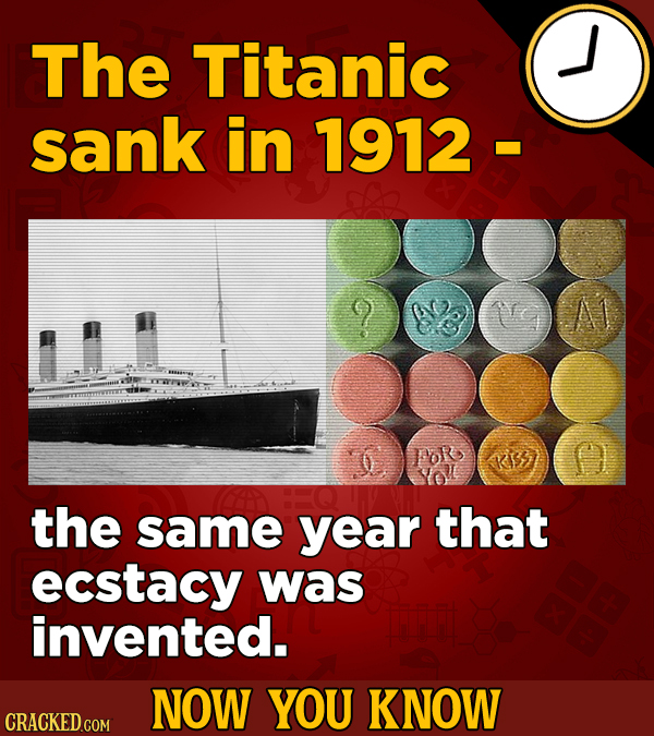 The Titanic sank in 1912 A1 the same year that ecstacy was invented. NOW YOU KNOW CRACKED COM