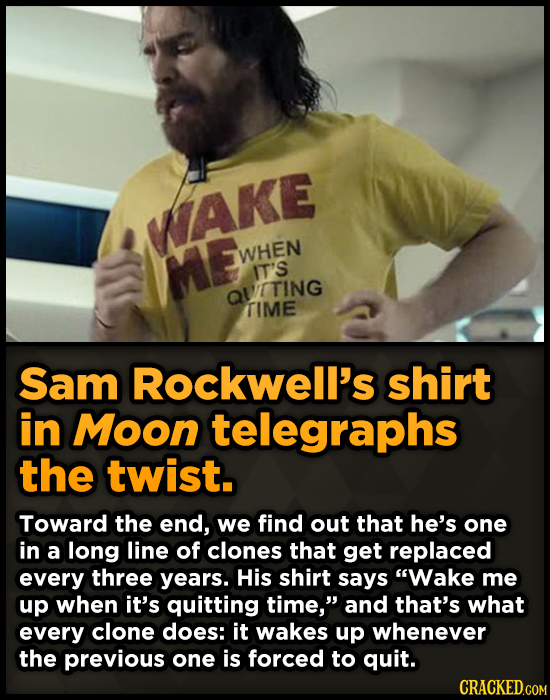 WAKE ME WHEN IT'S QVITING TIME Sam Rockwell's shirt in Moon telegraphs the twist. Toward the end, we find out that he's one in a long line of clones t