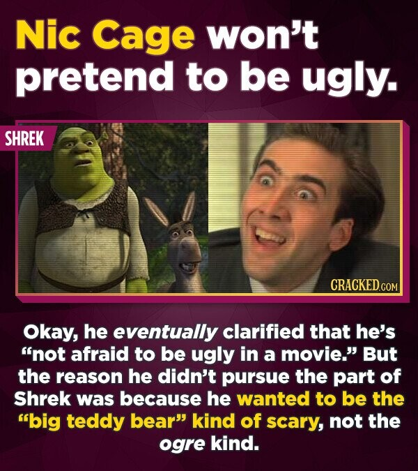 Nic Cage won't pretend to be ugly. SHREK Okay, he eventually clarified that he's not afraid to be ugly in a movie. But the reason he didn't pursue t