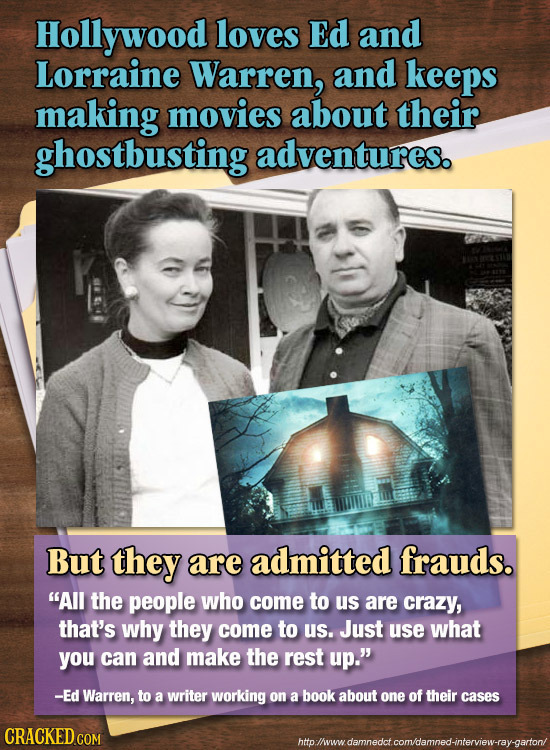 Hollywood loves Ed and Lorraine Warren, and keeps making movies about their ghostbusting adventures. But they are admitted frauds. All the people who