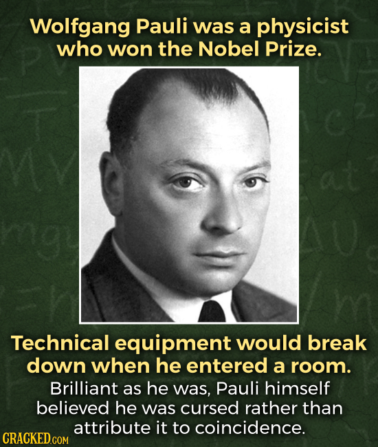 Wolfgang Pauli was a physicist who won the Nobel Prize. Technical equipment would break down when he entered a room. Brilliant as he was, Pauli himsel