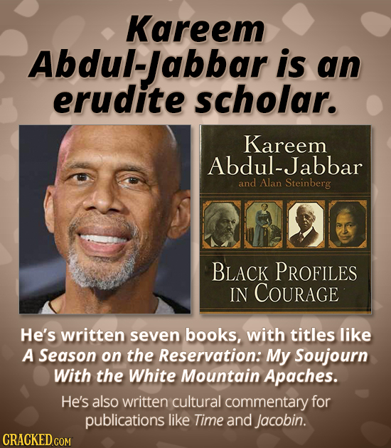 Kareem Abdul-Jabbar is an erudite scholar. Kareem Abdul-Jabbar and Alan Steinberg BLACK PROFILES IN COURAGE He's written seven books, with titles like