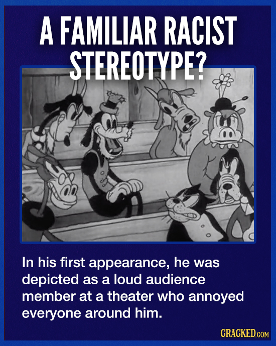 A FAMILIAR RACIST STEREOTYPE? In his first appearance, he was depicted as a loud audience member at a theater who annoyed everyone around him. CRACKED