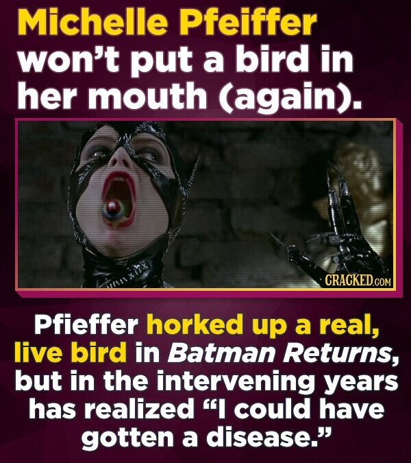Michelle Pfeiffer won't put a bird in her mouth (again). CRACKED.cO COM Pfieffer horked up a real, live bird in Batman Returns, but in the intervening